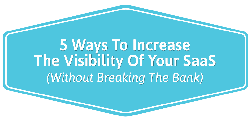FEATURED_5-Ways-To-Increase-The-Visibility-Of-Your-SaaS-(Without-Breaking-The-Bank)