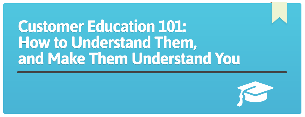 FEATURED_Customer-Education-101--How-to-Understand-Them,-and-Make-Them-Understand-You