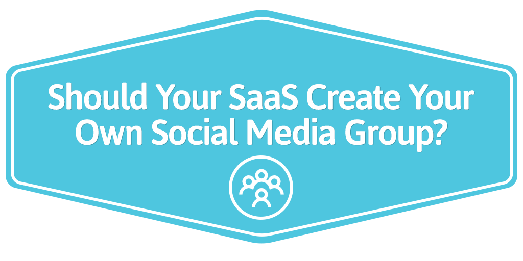 FEATURED_Should-Your-SaaS-Create-Your-Own-Social-Media-Group-